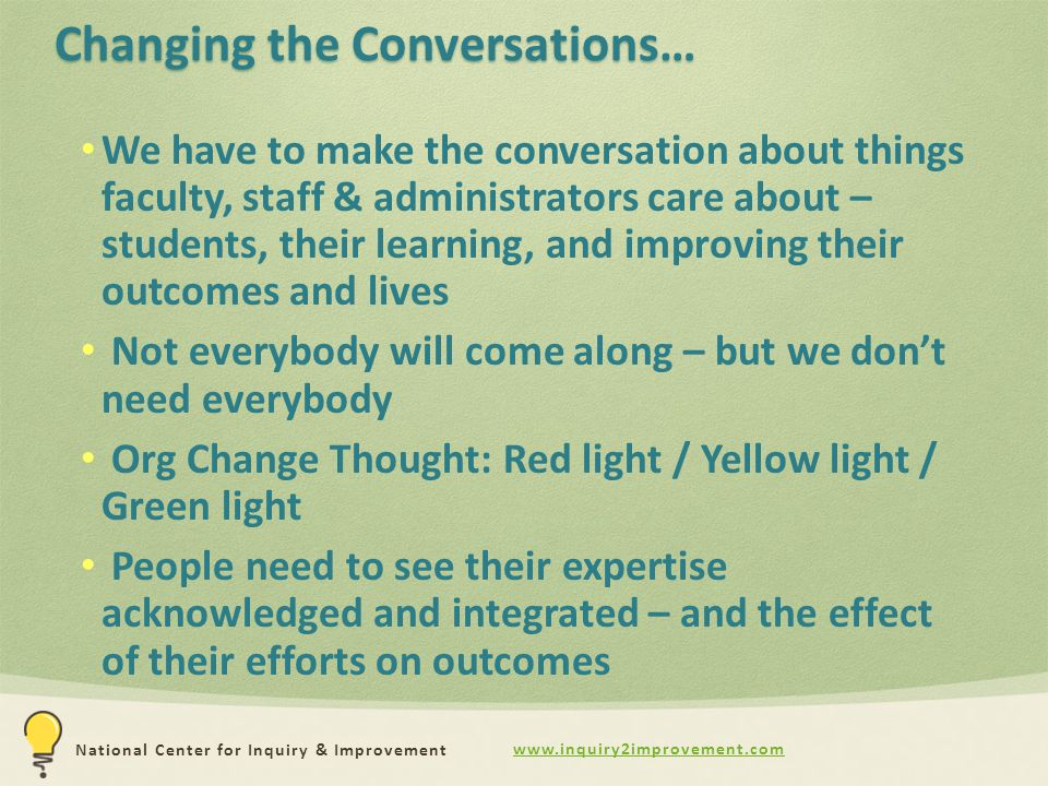 www.inquiry2improvement.com National Center for Inquiry & Improvement Changing the Conversations… We have to make the conversation about things faculty, staff & administrators care about – students, their learning, and improving their outcomes and lives Not everybody will come along – but we don't need everybody Org Change Thought: Red light / Yellow light / Green light People need to see their expertise acknowledged and integrated – and the effect of their efforts on outcomes
