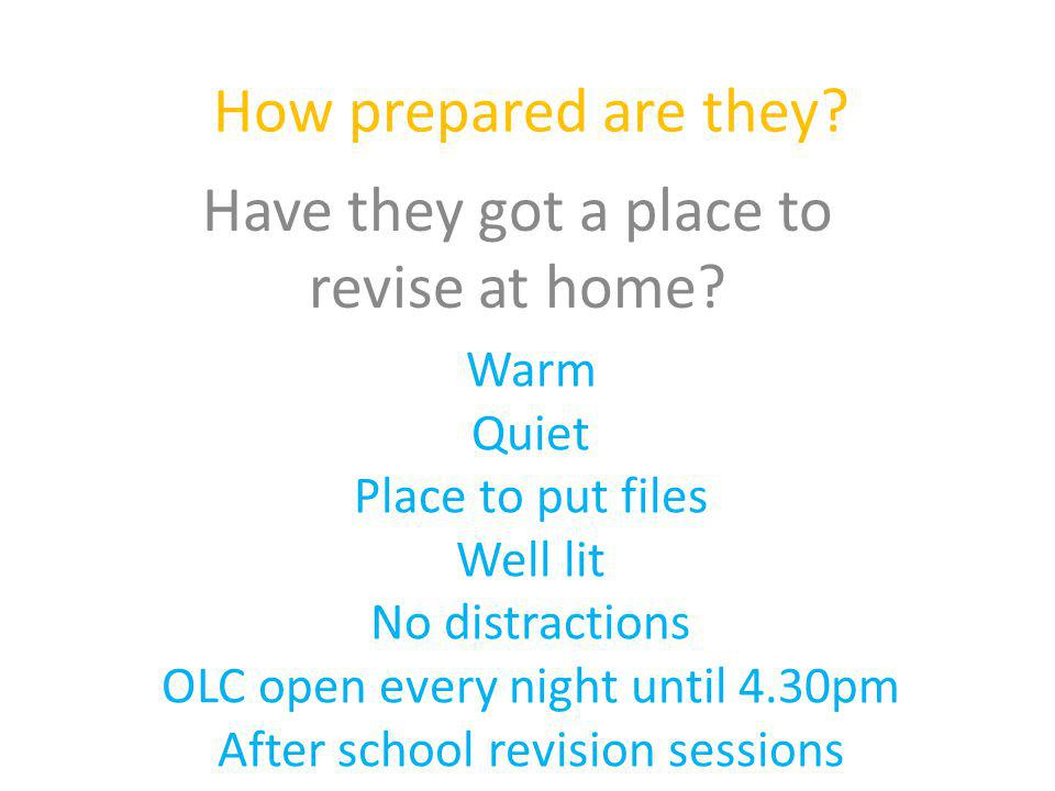 How prepared are they? Have they got a place to revise at home? Warm Quiet Place to put files Well lit No distractions OLC open every night until 4.30