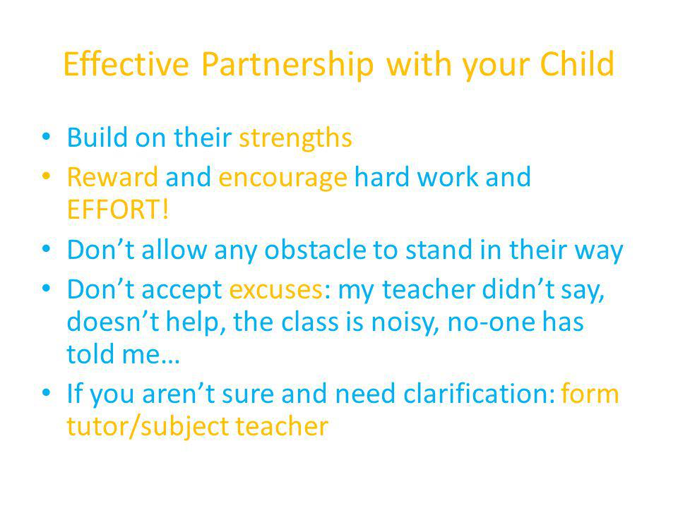 Effective Partnership with your Child Build on their strengths Reward and encourage hard work and EFFORT! Don't allow any obstacle to stand in their w