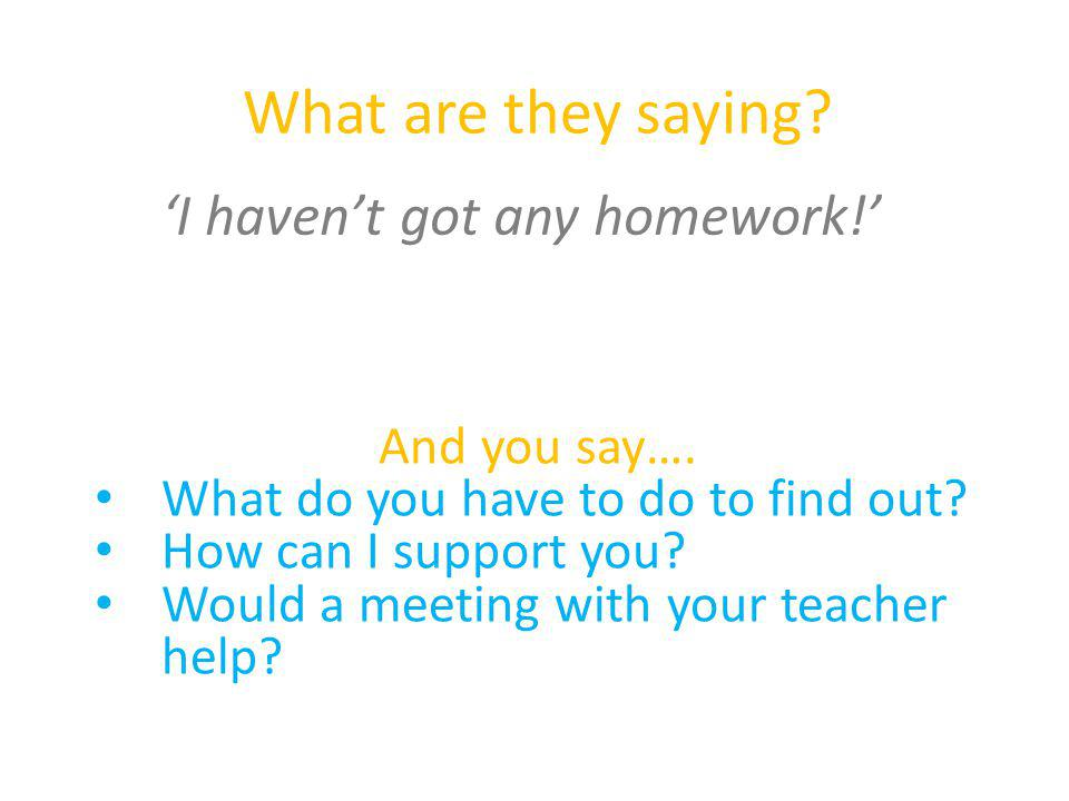 What are they saying? 'I haven't got any homework!' And you say…. What do you have to do to find out? How can I support you? Would a meeting with your