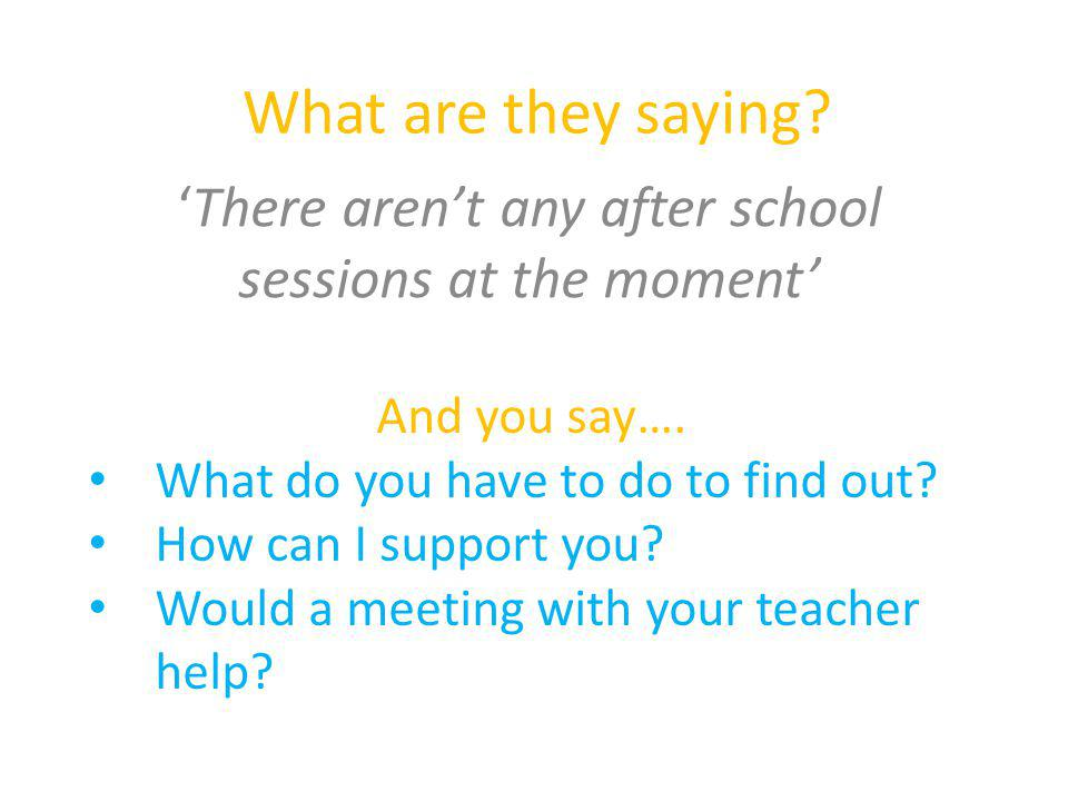 What are they saying? 'There aren't any after school sessions at the moment' And you say…. What do you have to do to find out? How can I support you?