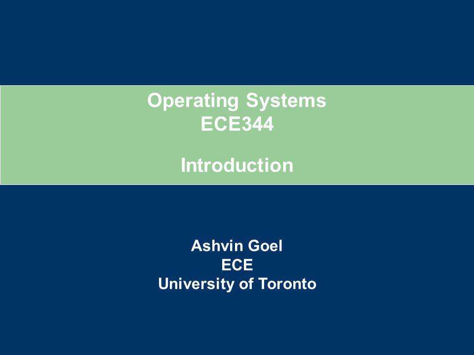 Operating Systems ECE344 Ashvin Goel ECE University of Toronto Introduction