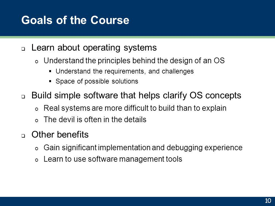 Goals of the Course  Learn about operating systems o Understand the principles behind the design of an OS  Understand the requirements, and challeng