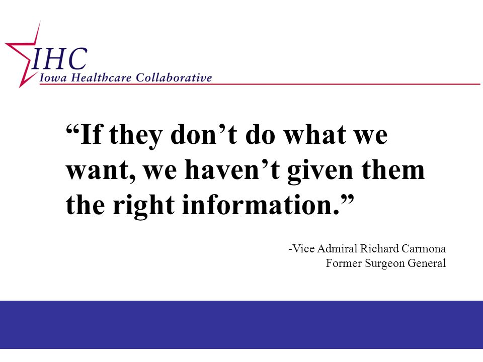 """""""If they don't do what we want, we haven't given them the right information."""" -Vice Admiral Richard Carmona Former Surgeon General"""
