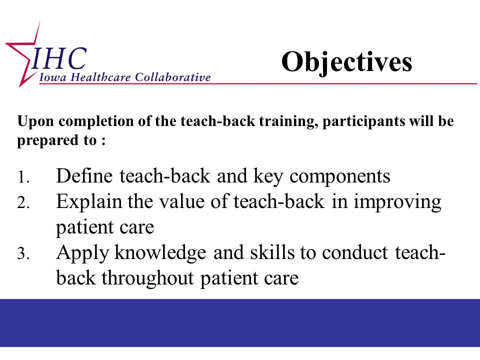 Upon completion of the teach-back training, participants will be prepared to : 1. Define teach-back and key components 2. Explain the value of teach-b