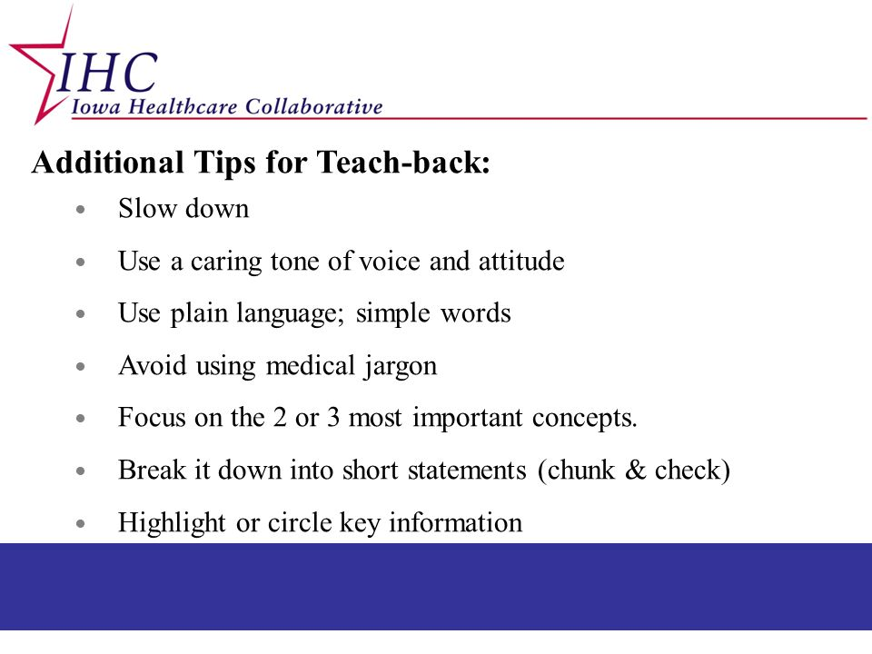 Additional Tips for Teach-back: ● Slow down ● Use a caring tone of voice and attitude ● Use plain language; simple words ● Avoid using medical jargon