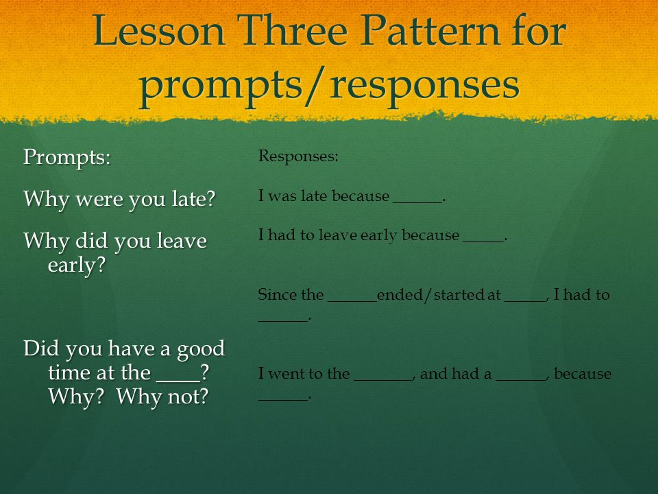Lesson Three Pattern for prompts/responses Prompts: Why were you late.