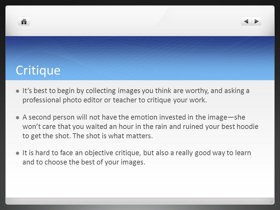 Critique It's best to begin by collecting images you think are worthy, and asking a professional photo editor or teacher to critique your work. A seco