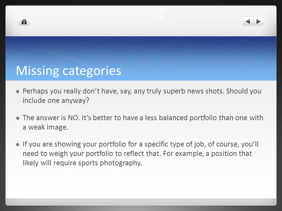 Missing categories Perhaps you really don't have, say, any truly superb news shots. Should you include one anyway? The answer is NO. It's better to ha