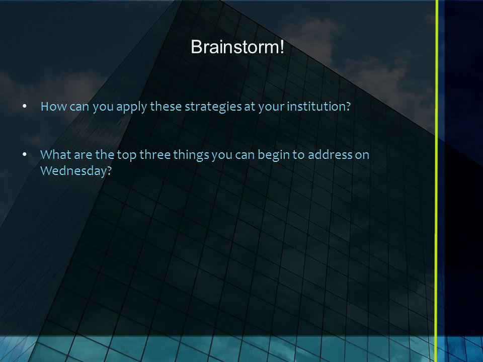 Brainstorm. How can you apply these strategies at your institution.
