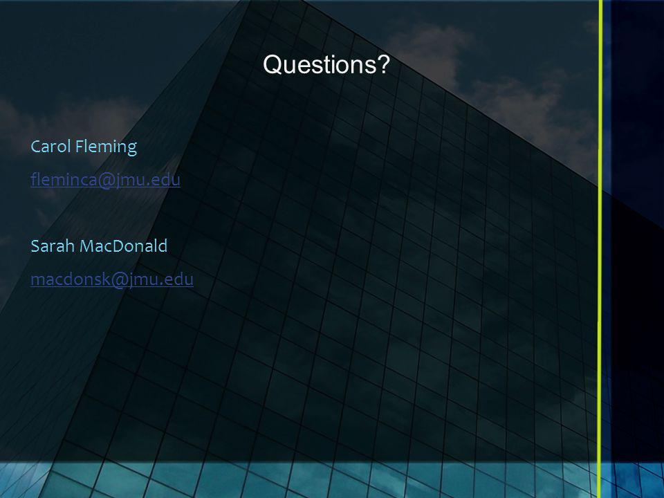 Questions? Carol Fleming fleminca@jmu.edu Sarah MacDonald macdonsk@jmu.edu
