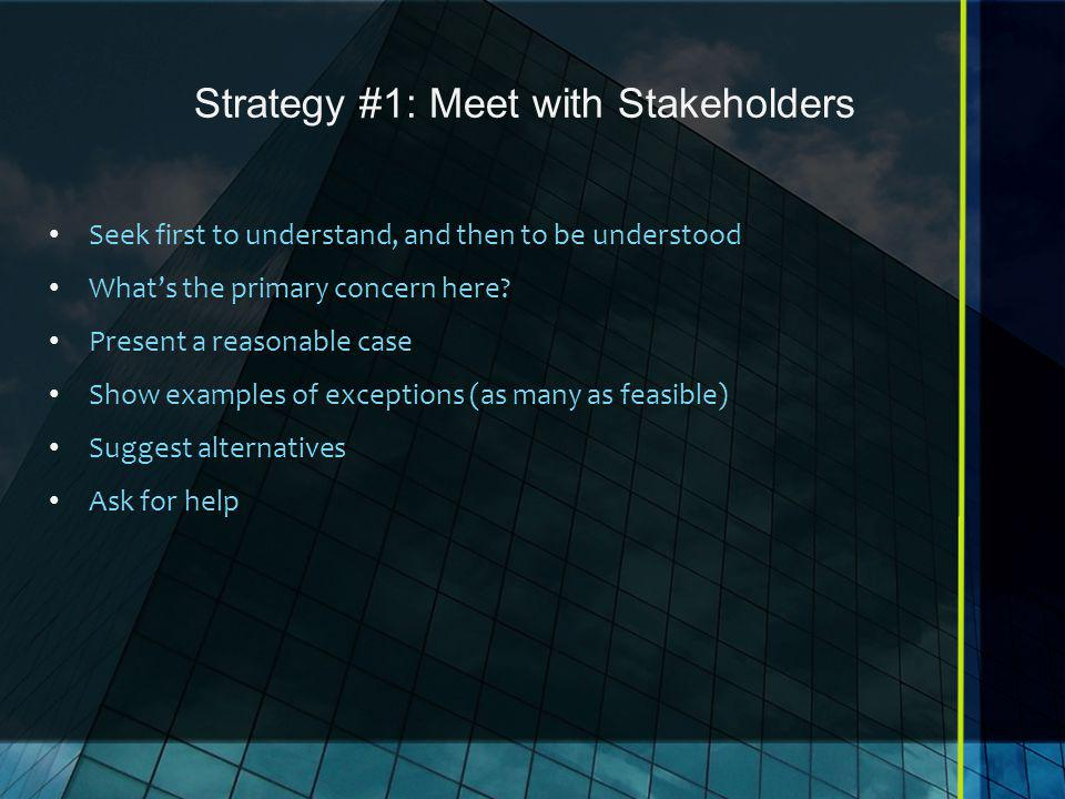 Strategy #1: Meet with Stakeholders Seek first to understand, and then to be understood What's the primary concern here.