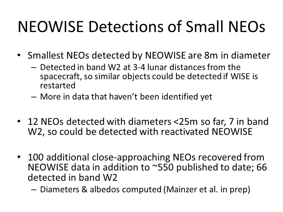 NEOWISE Detections of Small NEOs Smallest NEOs detected by NEOWISE are 8m in diameter – Detected in band W2 at 3-4 lunar distances from the spacecraft, so similar objects could be detected if WISE is restarted – More in data that haven't been identified yet 12 NEOs detected with diameters <25m so far, 7 in band W2, so could be detected with reactivated NEOWISE 100 additional close-approaching NEOs recovered from NEOWISE data in addition to ~550 published to date; 66 detected in band W2 – Diameters & albedos computed (Mainzer et al.