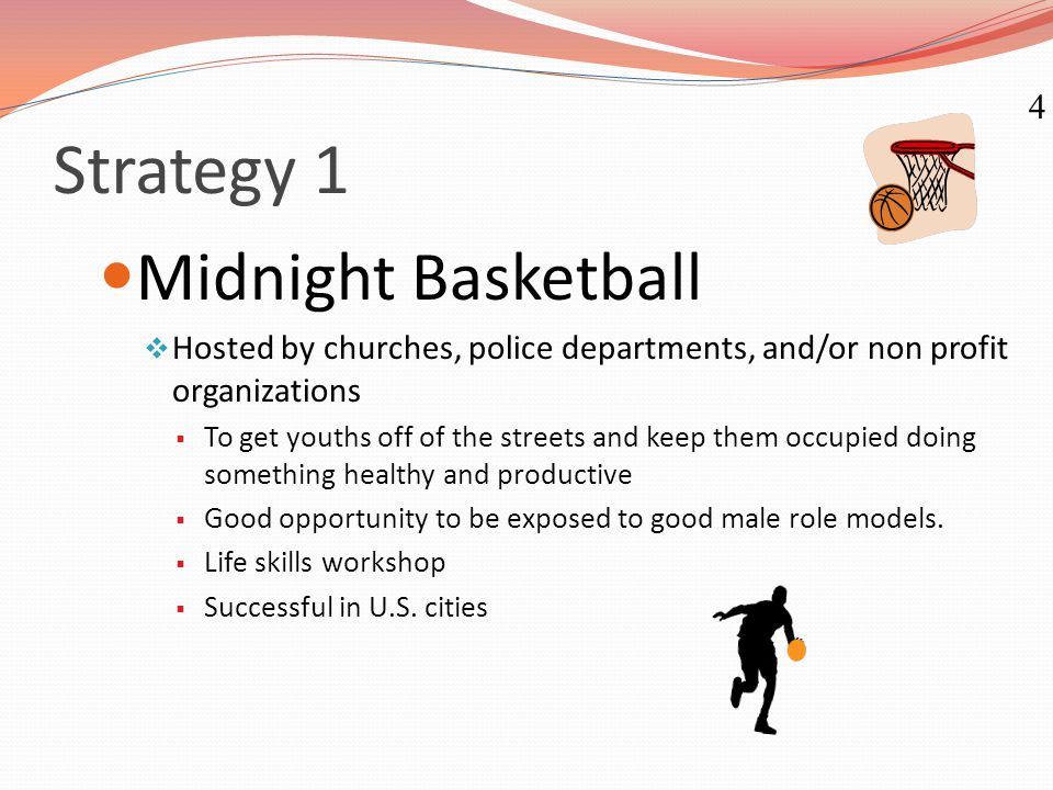 Strategy 1 Midnight Basketball  Hosted by churches, police departments, and/or non profit organizations  To get youths off of the streets and keep t