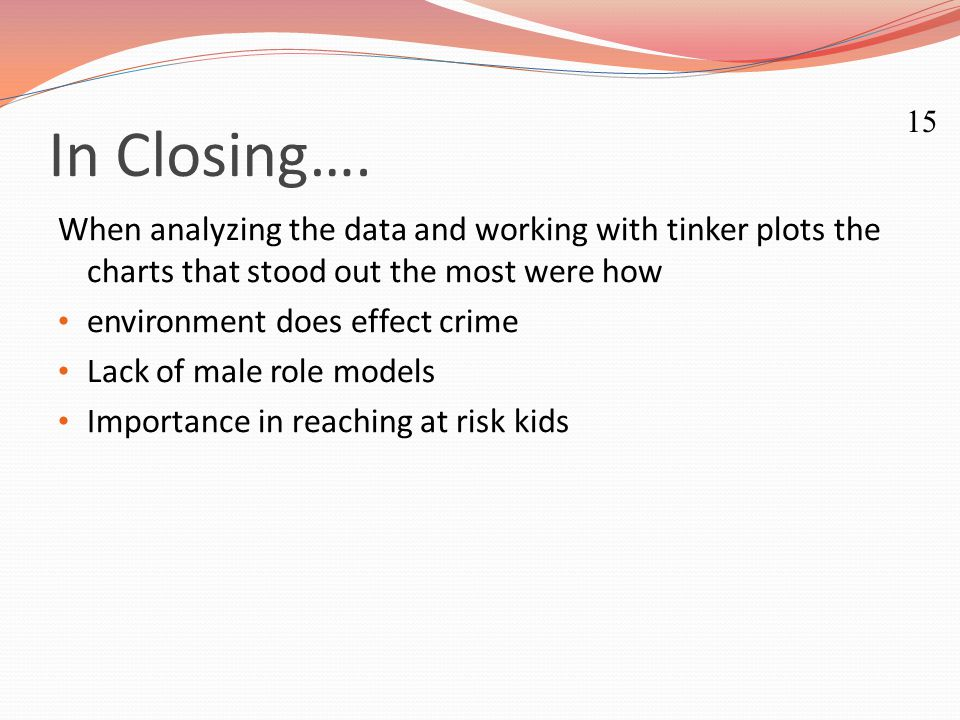 In Closing…. When analyzing the data and working with tinker plots the charts that stood out the most were how environment does effect crime Lack of m