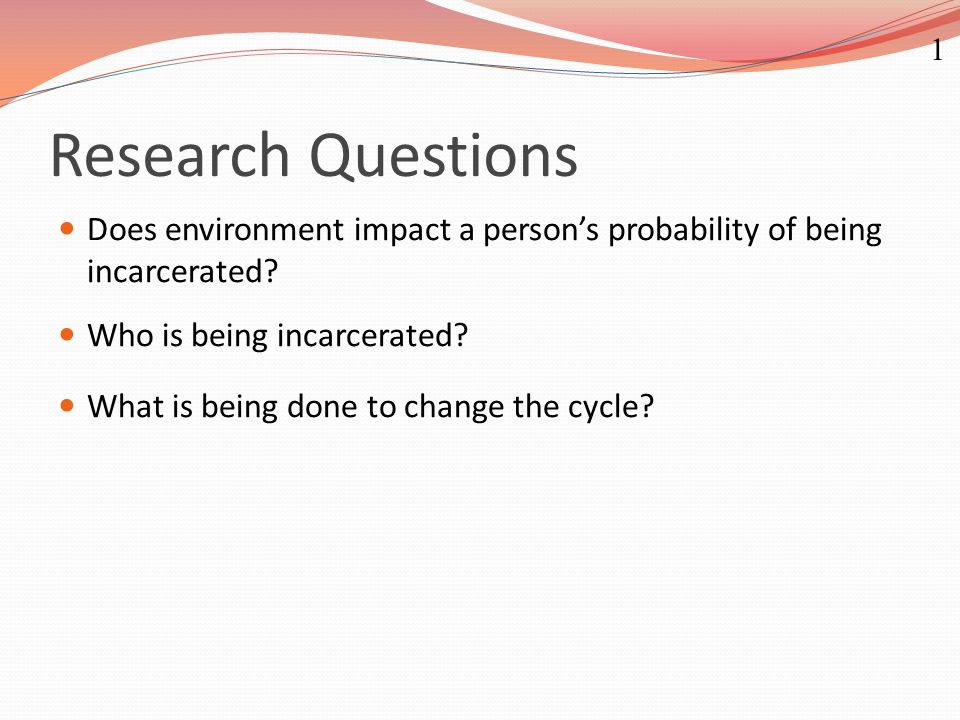 Research Questions Does environment impact a person's probability of being incarcerated? Who is being incarcerated? What is being done to change the c