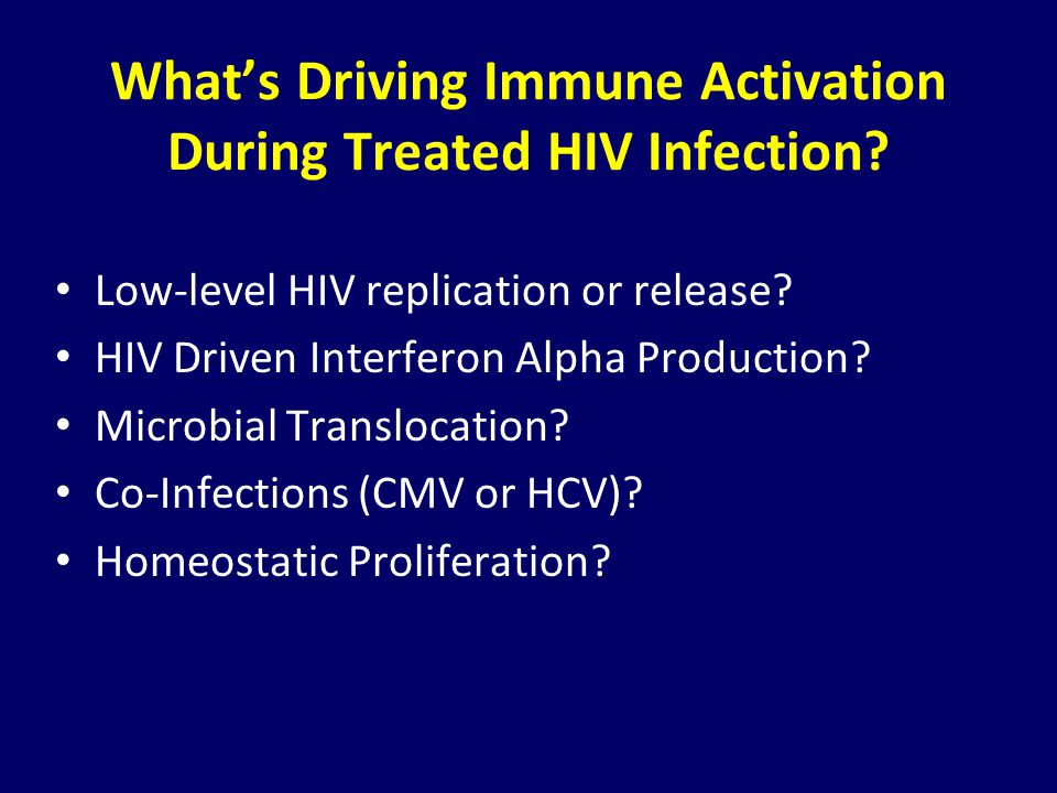 What's Driving Immune Activation During Treated HIV Infection? Low-level HIV replication or release? HIV Driven Interferon Alpha Production? Microbial