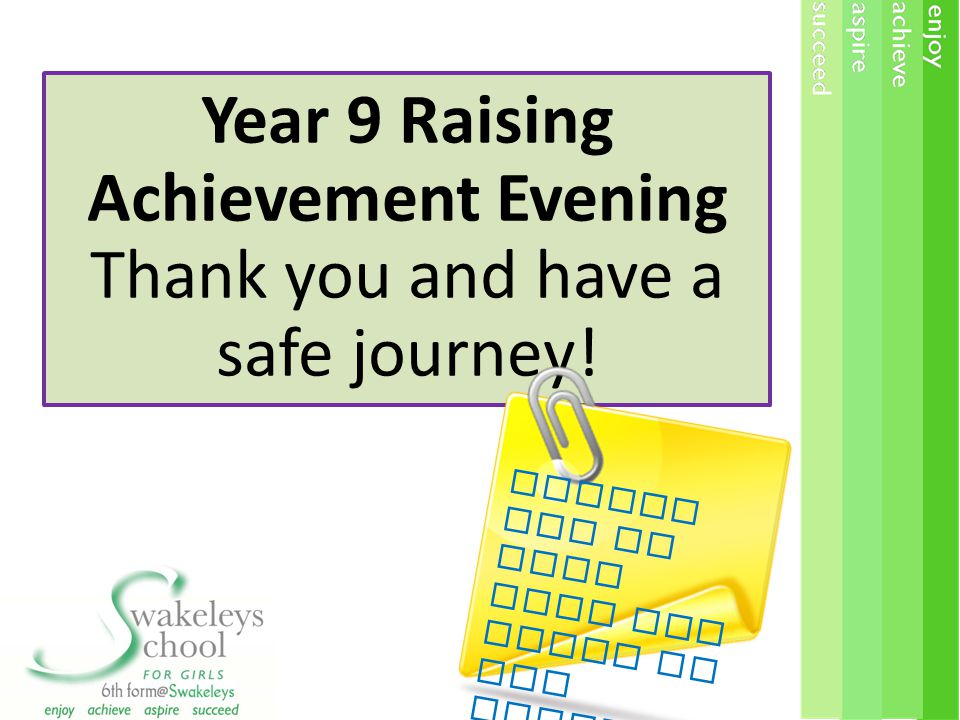 Year 9 Raising Achievement Evening Thank you and have a safe journey! Please let us know what you think of the evening !