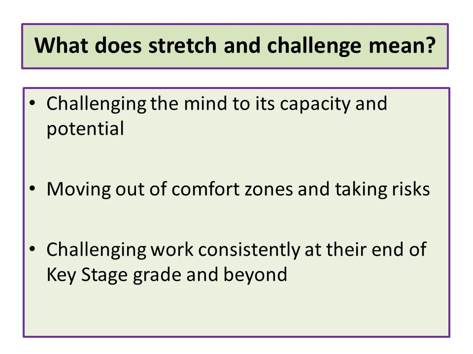 Challenging the mind to its capacity and potential Moving out of comfort zones and taking risks Challenging work consistently at their end of Key Stag
