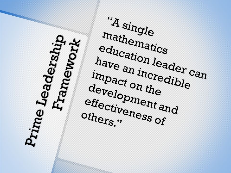 Prime Leadership Framework A single mathematics education leader can have an incredible impact on the development and effectiveness of others.