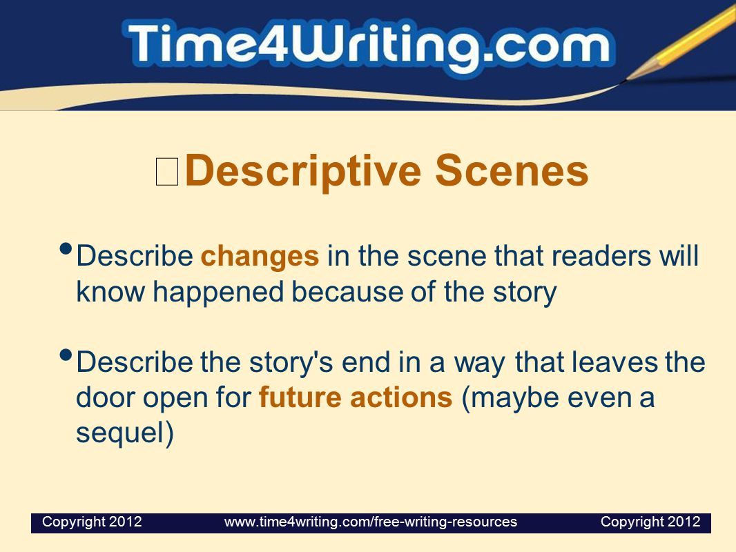 Descriptive Scenes Describe changes in the scene that readers will know happened because of the story Describe the story's end in a way that leaves th