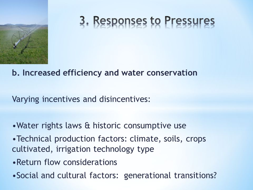 b. Increased efficiency and water conservation Varying incentives and disincentives: Water rights laws & historic consumptive use Technical production