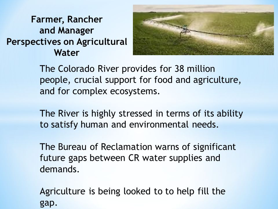 Farmer, Rancher and Manager Perspectives on Agricultural Water The Colorado River provides for 38 million people, crucial support for food and agricul