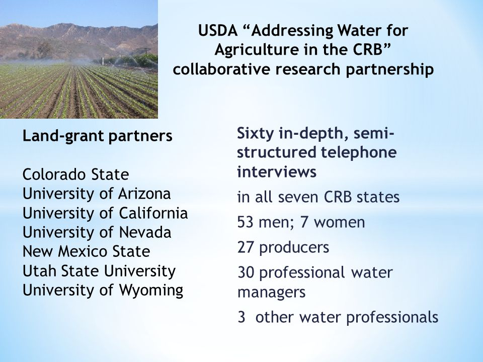 Sixty in-depth, semi- structured telephone interviews in all seven CRB states 53 men; 7 women 27 producers 30 professional water managers 3 other wate