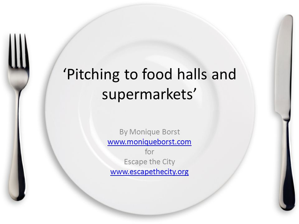 'Pitching to food halls and supermarkets' By Monique Borst www.moniqueborst.com for Escape the City www.escapethecity.org