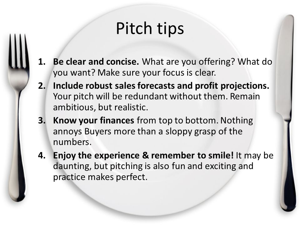 Pitch tips 1.Be clear and concise. What are you offering? What do you want? Make sure your focus is clear. 2.Include robust sales forecasts and profit