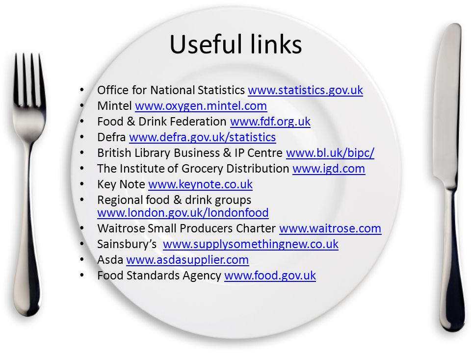 Useful links Office for National Statistics www.statistics.gov.ukwww.statistics.gov.uk Mintel www.oxygen.mintel.comwww.oxygen.mintel.com Food & Drink Federation www.fdf.org.ukwww.fdf.org.uk Defra www.defra.gov.uk/statisticswww.defra.gov.uk/statistics British Library Business & IP Centre www.bl.uk/bipc/www.bl.uk/bipc/ The Institute of Grocery Distribution www.igd.comwww.igd.com Key Note www.keynote.co.ukwww.keynote.co.uk Regional food & drink groups www.london.gov.uk/londonfood www.london.gov.uk/londonfood Waitrose Small Producers Charter www.waitrose.comwww.waitrose.com Sainsbury's www.supplysomethingnew.co.ukwww.supplysomethingnew.co.uk Asda www.asdasupplier.comwww.asdasupplier.com Food Standards Agency www.food.gov.ukwww.food.gov.uk