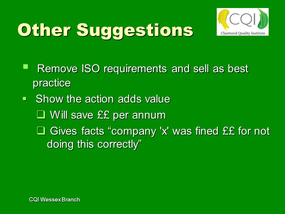 Other Suggestions Remove ISO requirements and sell as best practice  Remove ISO requirements and sell as best practice  Show the action adds value  Will save ££ per annum  Gives facts company x was fined ££ for not doing this correctly