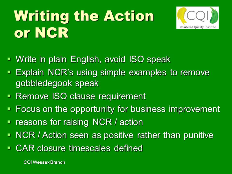 CQI Wessex Branch Writing the Action or NCR  Write in plain English, avoid ISO speak  Explain NCR's using simple examples to remove gobbledegook speak  Remove ISO clause requirement  Focus on the opportunity for business improvement  reasons for raising NCR / action  NCR / Action seen as positive rather than punitive  CAR closure timescales defined