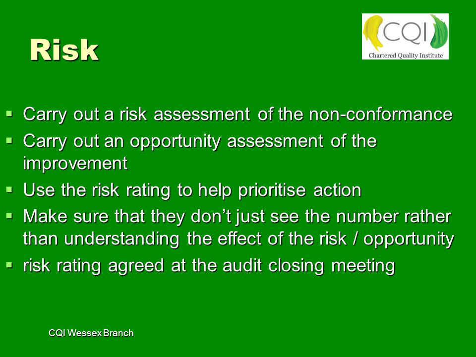 CQI Wessex Branch Risk  Carry out a risk assessment of the non-conformance  Carry out an opportunity assessment of the improvement  Use the risk rating to help prioritise action  Make sure that they don't just see the number rather than understanding the effect of the risk / opportunity  risk rating agreed at the audit closing meeting