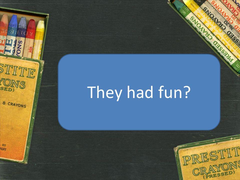 They had fun?