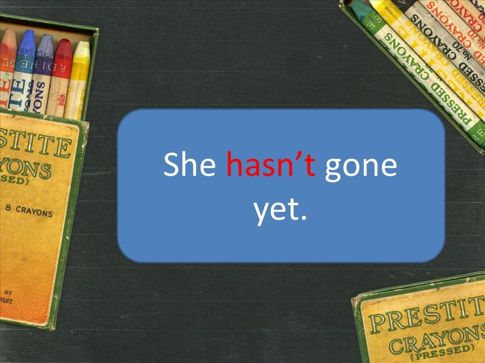 She hasn't gone yet.