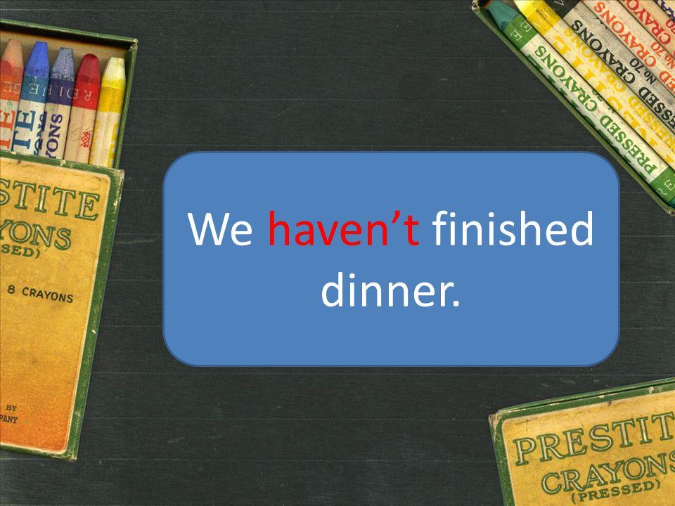 We haven't finished dinner.