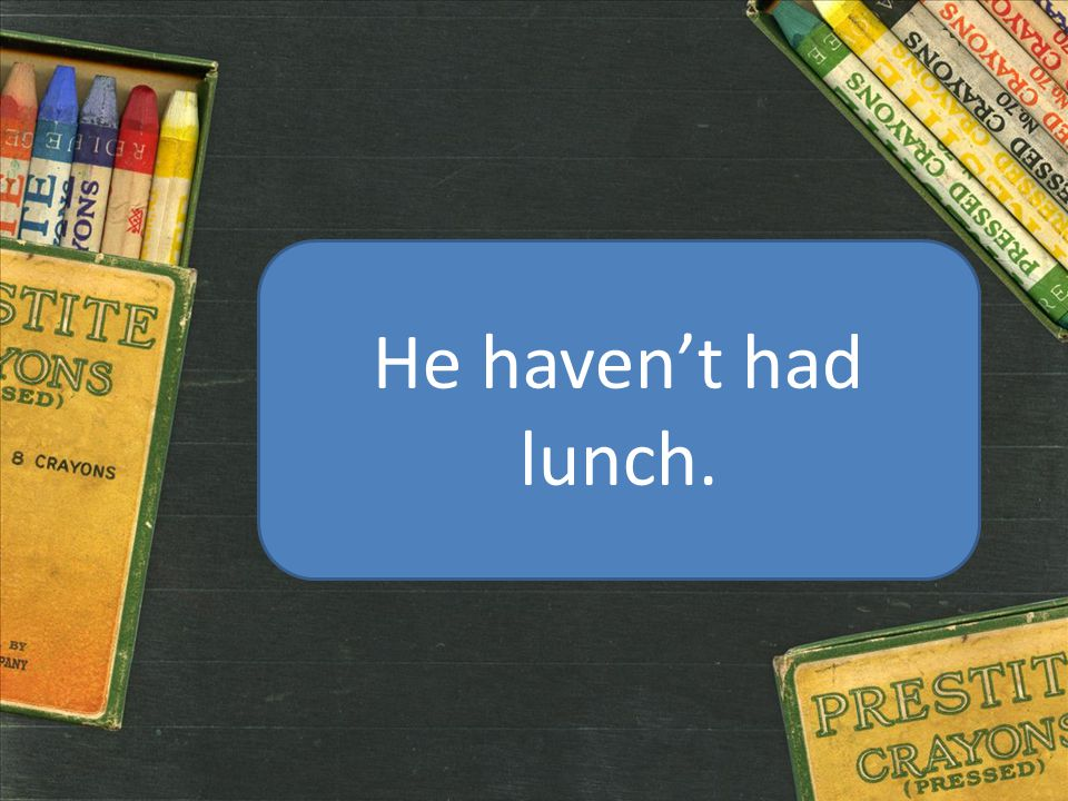 He haven't had lunch.