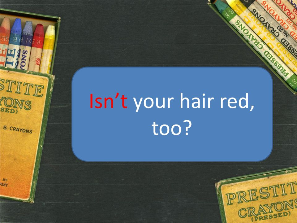 Isn't your hair red, too?