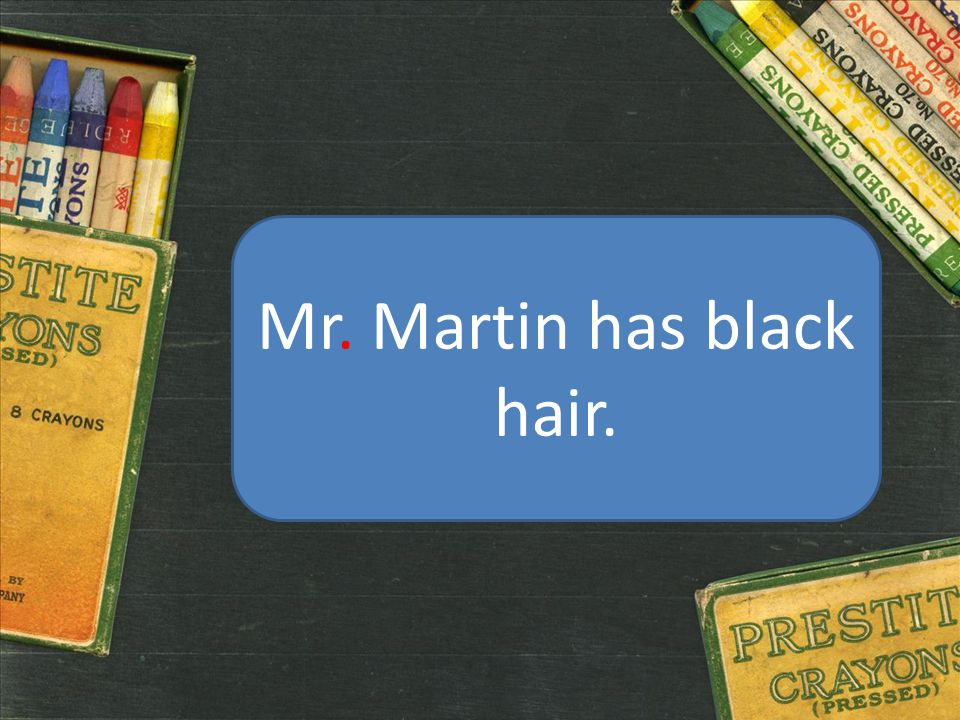 Mr. Martin has black hair.
