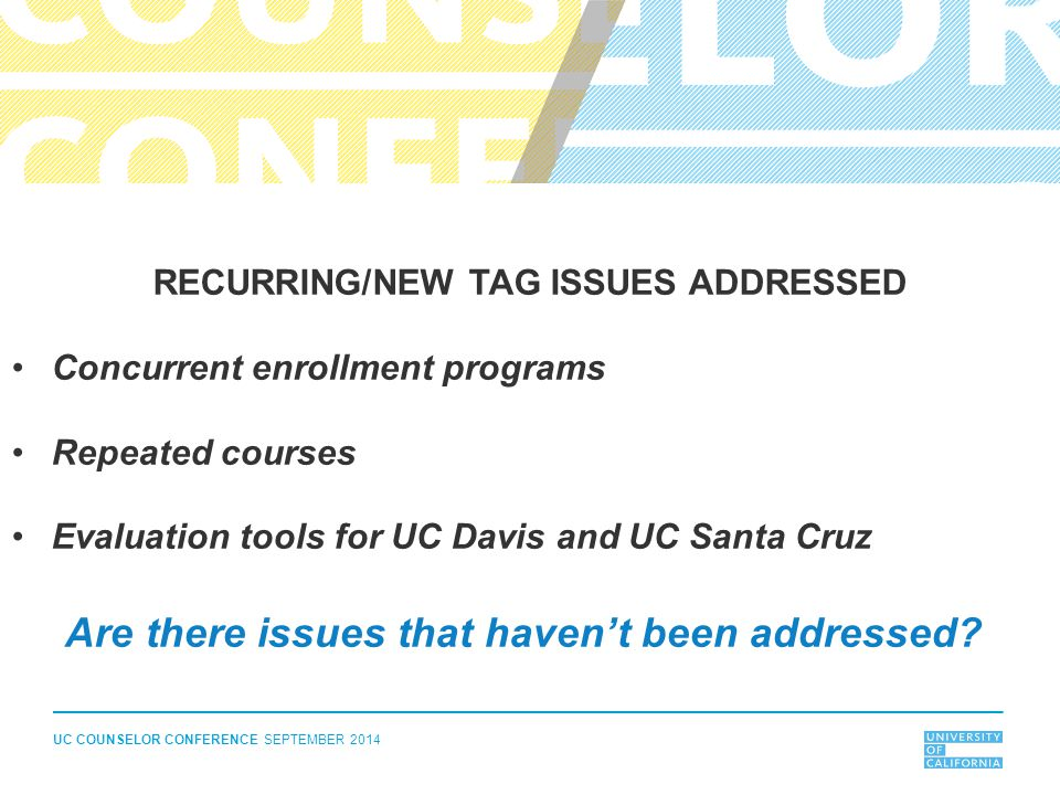 UC COUNSELOR CONFERENCE SEPTEMBER 2014 RECURRING/NEW TAG ISSUES ADDRESSED Concurrent enrollment programs Repeated courses Evaluation tools for UC Davis and UC Santa Cruz Are there issues that haven't been addressed