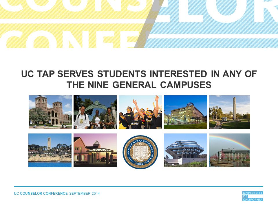 UC COUNSELOR CONFERENCE SEPTEMBER 2014 UC TAP SERVES STUDENTS INTERESTED IN ANY OF THE NINE GENERAL CAMPUSES