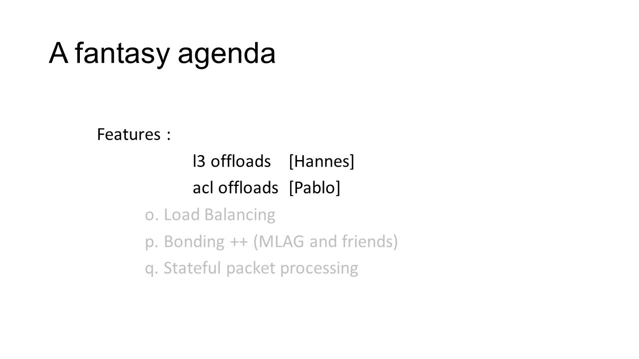 Features : l3 offloads[Hannes] acl offloads[Pablo] o. Load Balancing p. Bonding ++ (MLAG and friends) q. Stateful packet processing A fantasy agenda