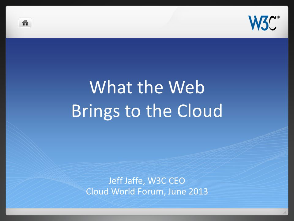 What the Web Brings to the Cloud Jeff Jaffe, W3C CEO Cloud World Forum, June 2013