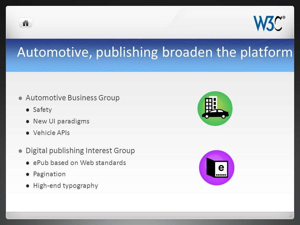 Automotive, publishing broaden the platform Automotive Business Group Safety New UI paradigms Vehicle APIs Digital publishing Interest Group ePub based on Web standards Pagination High-end typography