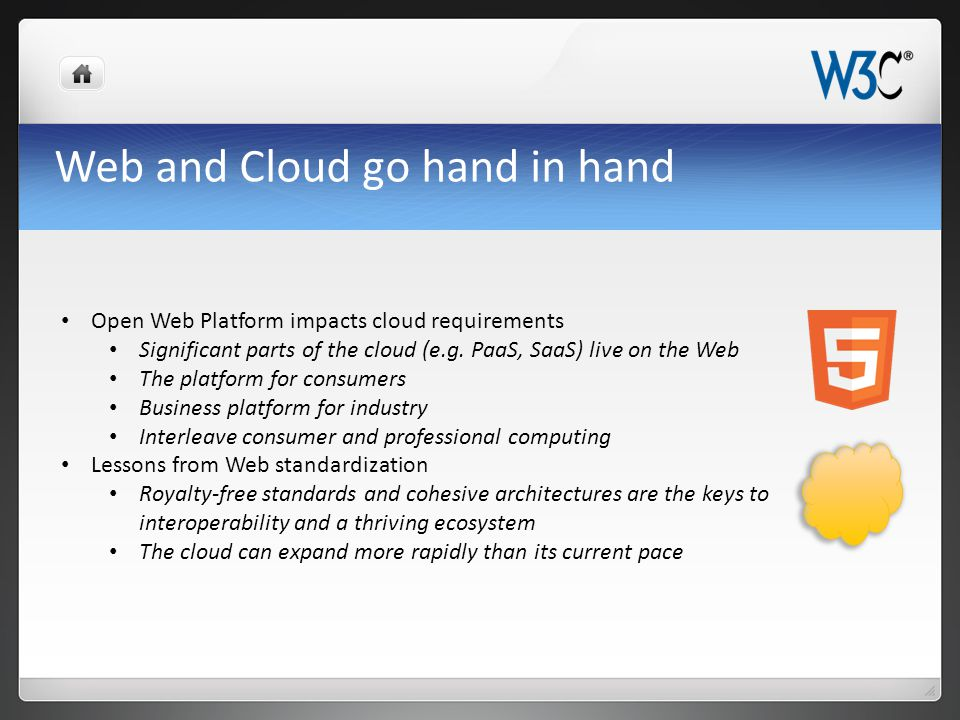 Characteristics of the Open Web Platform Web pages are more beautiful, interactive and intelligent HTML5 provides cross-browser interoperability and all browser vendors are supporting it; now complete and stablenow complete and stable Video, rich multimedia, are first-class citizens Unprecedented device support: e-books, set-top box, automotive Web of Apps: full application development environment Social networking Is the most interoperable platform in the industry