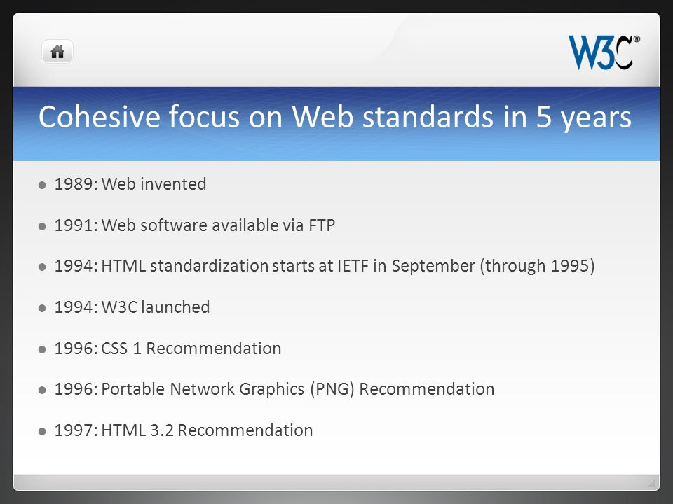 Cohesive focus on Web standards in 5 years 1989: Web invented 1991: Web software available via FTP 1994: HTML standardization starts at IETF in September (through 1995) 1994: W3C launched 1996: CSS 1 Recommendation 1996: Portable Network Graphics (PNG) Recommendation 1997: HTML 3.2 Recommendation