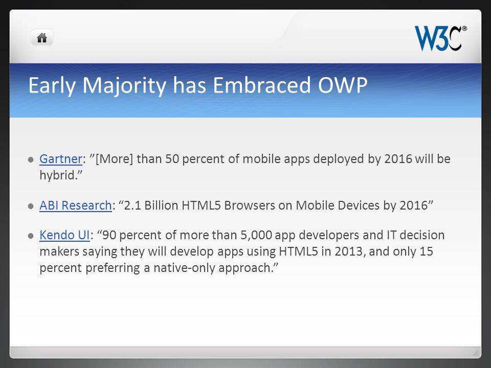 Early Majority has Embraced OWP Gartner: [More] than 50 percent of mobile apps deployed by 2016 will be hybrid. Gartner ABI Research: 2.1 Billion HTML5 Browsers on Mobile Devices by 2016 ABI Research Kendo UI: 90 percent of more than 5,000 app developers and IT decision makers saying they will develop apps using HTML5 in 2013, and only 15 percent preferring a native-only approach. Kendo UI