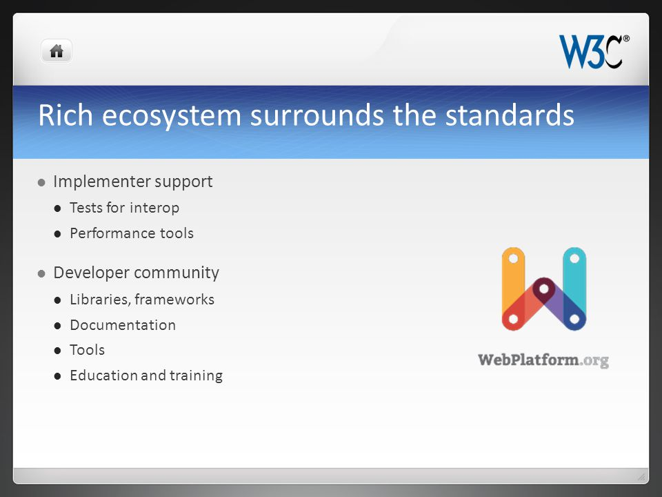 Rich ecosystem surrounds the standards Implementer support Tests for interop Performance tools Developer community Libraries, frameworks Documentation Tools Education and training