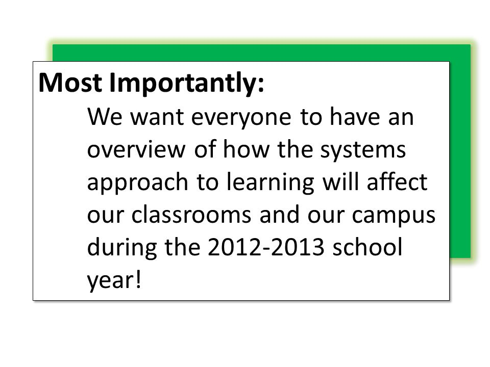 Most Importantly: We want everyone to have an overview of how the systems approach to learning will affect our classrooms and our campus during the 20